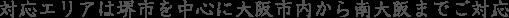 対応エリアは堺市を中心に大阪市内から南大阪までご対応